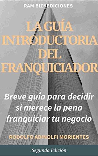 La Guía Introductoria Del Franquiciador: (breve guía para decidir si merece la pena franquiciar tu negocio) por Rodolfo Adinolfi Morientes