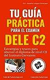 Español: Tu Guía Práctica Para El DELE C2: Estrategias y trucos para obtener el diploma de español de nivel C2 del Instituto Cervantes (TurboGuías) (Spanish Edition)