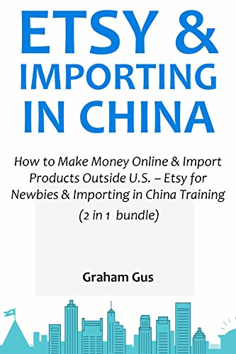 ETSY & IMPORTING IN CHINA: How to Make Money Online & Import Products Outside U.S. – Etsy for Newbies & Importing in China Training (English Edition)