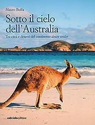 Sotto il cielo dell'Australia. Tra città e deserti del continente down under