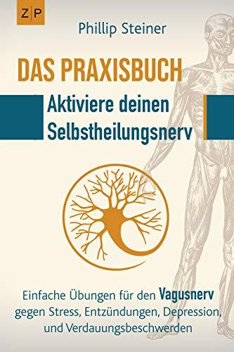 Das Praxisbuch - Aktiviere deinen Selbstheilungsnerv (Vagusnerv): Einfache Übungen zur Selbstheilung gegen Entzündungen, Stress, Depression, Trauma, Verdauungsbeschwerden und chronische Krankheiten
