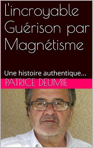 L'incroyable Guérison par Magnétisme: Une histoire authentique... par PATRICE DEUMIE