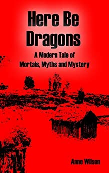 Here Be Dragons: A Modern Tale of Mortals, Myths and Mystery by [Wilson, Anne]
