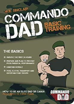 Commando Dad: How to be an Elite Dad or Carer, From Birth to Three Years by [Sinclair, Neil]