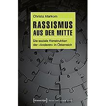 Rassismus aus der Mitte: Die soziale Konstruktion der »Anderen« in Österreich (Kultur und soziale Praxis)
