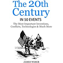 History: The 20th Century in 50 Events: The Most Important Inventions, Conflicts, Technologies & Much More  (World History, History Books, Modern History) ... 50 Events Series Book 8) (English Edition)