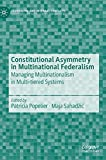 Constitutional Asymmetry in Multinational Federalism: Managing Multinationalism in Multi-tiered Systems