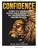 Confidence: Ultimate Self Confidence- Discover How To Increase Your Self Confidence And Reach Your True Potential (self esteem, self confidence boost, confidence)