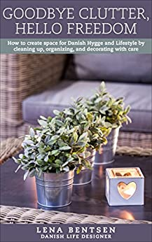 Goodbye Clutter, Hello Freedom: How to create space for Danish Hygge and Lifestyle by cleaning up, organizing and decorating with care (Danish Hygge & Lifestyle Book 1) by [Bentsen, Lena]