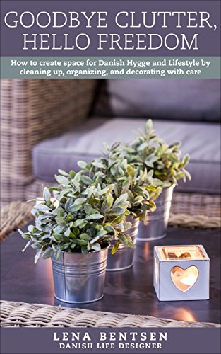 Goodbye Clutter, Hello Freedom: How to create space for Danish Hygge and Lifestyle by cleaning up, organizing and decorating with care (Danish Hygge & Lifestyle Book 1) (English Edition)