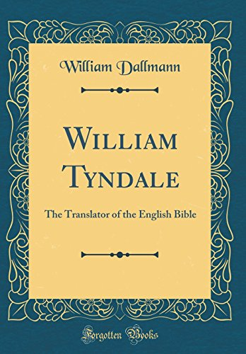 William Tyndale: The Translator of the English Bible (Classic Reprint)