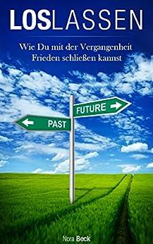 Loslassen: Wie du mit der Vergangenheit Frieden schließen kannst und alte Verletzungen überwindest (loslassen, Vergangenheit, glücklich werden, Verletzungen überwinden)