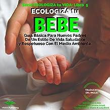 ECOLOGIZA tu BEBE: Guía Básica Para Nuevos Padres De Un Estilo De Vida Saludable y Respetuoso Con El Medio Ambiente (ECOLOGIZA tu VIDA nº 5)