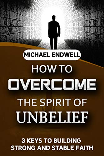 How to overcome the Spirit of Unbelief: 3 Keys to Building Strong and Stable Faith. (English Edition)
