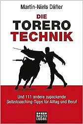 Die Torero-Technik: Und 111 andere zupackende Selbstcoaching-Tipps für Alltag und Beruf