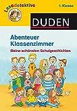 Abenteuer Klassenzimmer, 1. Klasse: Meine schönsten Schulgeschichten (DUDEN Lesedetektive 1. Klasse)