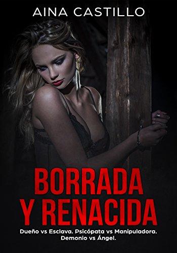 Borrada y Renacida: Dueño vs Esclava. Psicópata vs Manipuladora. Demonio vs Ángel. (Novela de Romance, Erótica y BDSM)