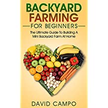Backyard Farming For Beginners: The Ultimate Guide To Building A Mini Backyard Farm At Home (How to grow organic food, indoor gardening from home, self ... gardening for beginners) (English Edition)