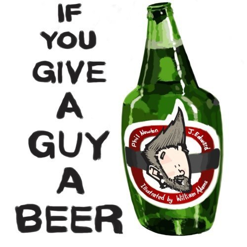 If You Give A Guy A Beer by Phil Newton (2013-11-28)