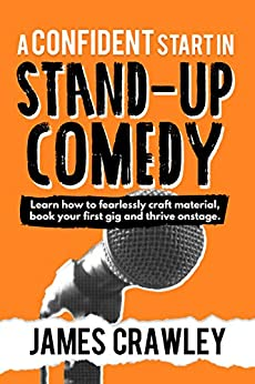 A Confident Start in Stand-Up Comedy: Learn how to fearlessly craft material, book your first gig and thrive onstage. (English Edition) par [Crawley, James]