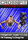 Crossfit To Drop Fat: A Beginners Guide To Cross Fit Training To Drop Fat (English Edition)
