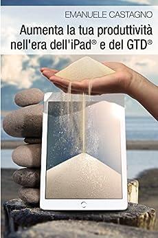 Aumenta la tua produttività nell'era dell'iPad e del GTD di [Castagno, Emanuele]