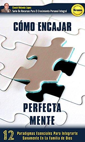 Cómo Encajar Perfecta Mente: 12 Paradigmas Esenciales Para Integrarte Sanamente En La Familia De Dios por Rolando  López