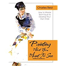 Painting What (You Want) to See: Forty-Six Lessons, Assignments, and Painting Critiques on Watercolor and Oil by Charles Reid (2016-01-29)