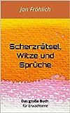 Scherzrätsel, Witze und Sprüche: Das große Buch für Erwachsene (Witze Deutsch, Witziges, Witzige Bücher, Witze Buch, lustige Bücher, witzige Ebooks)
