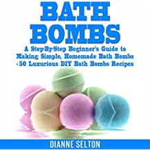 Bath Bombs: A Step-by-Step Beginner's Guide to Making Simple, Homemade Bath Bombs + 50 Luxurious DIY Bath Bombs Recipes