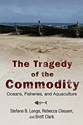 Tragedy of the Commodity: Oceans, Fisheries, and Aquaculture (Nature, Society, and Culture)