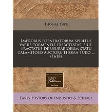 Improbus Foeneratorum Spiritus Variis Tormentis Exercitatas, Siue, Tractatus de Usurariorum Statu Calamitoso Auctore Thoma Tuko ... (1618)