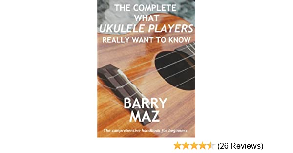 The Complete What Ukulele Players Really Want To Know Ebook Barry
