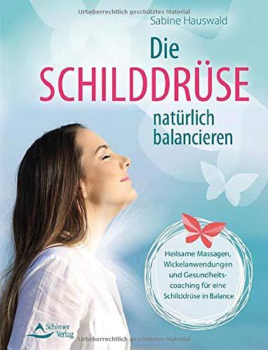 Die Schilddrüse natürlich balancieren: Heilsame Massagen, Ernährungstipps und Meditationen bei Funktionsstörungen