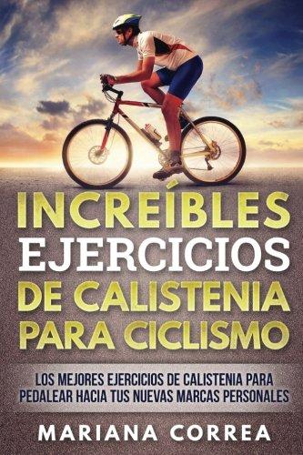 INCREIBLES EJERCICIOS De CALISTENIA PARA CICLISMO: LOS MEJORES EJERCICIOS De CALISTENIA PARA PEDALEAR HACIA TUS NUEVAS MARCAS PERSONALES (Para Bicicletas Ejercicios)
