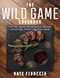 #2: The Wild Game Cookbook: Simple and Delicious Ways to Prepare Venison, Waterfowl, Fish, Turkey, and Small Game