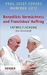Benedikts Vermächtnis und Franziskus`Auftrag: Entweltlichung. Eine Streitschrift (German Edition)