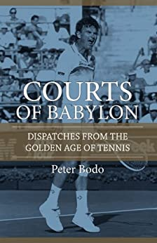 The Courts of Babylon : Dispatches From The Golden Age of Tennis (English Edition) par [Bodo, Peter]