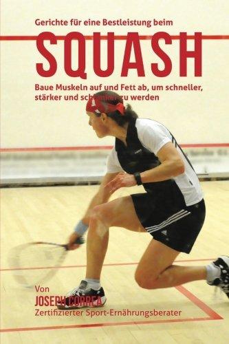 Gerichte fur eine Bestleistung beim Squash: Baue Muskeln auf und Fett ab, um schneller, starker und schlanker zu werden por Joseph Correa (Zertifizierter Sport-Ernahrungsberater)