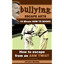 How To Escape From An Arm Twist (BULLYING ESCAPE ARTS.) (English Edition)