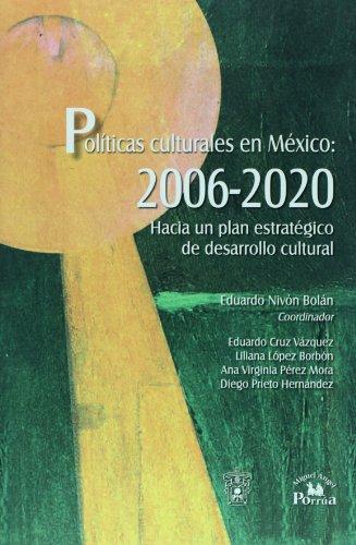 Politicas culturales en Mexico, 2006-2020/ Cultural Policies in Mexico: Hacia Un Plan Estrategico De Desarrollo Cultural/ 2006-2020 Towards a Strategic Plan of Cultural Development