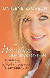 Worship Changes Everything: Experiencing God's Presence in Every Moment of Life by Darlene Zschech (2015-11-03)