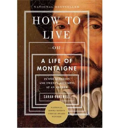 [( How to Live: Or a Life of Montaigne in One Question and Twenty Attempts at an Answer[ HOW TO LIVE: OR A LIFE OF MONTAIGNE IN ONE QUESTION AND TWENTY ATTEMPTS AT AN ANSWER ] By Bakewell, Sarah ( Author )Sep-20-2011 Paperback By Bakewell, Sarah ( Author ) Paperback Sep - 2011)] Paperback