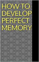 HOW TO DEVELOP PERFECT MEMORY