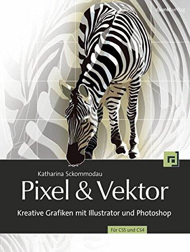 Pixel & Vektor: Kreative Grafiken mit Illustrator und Photoshop CS5 und CS4 Buch-Cover