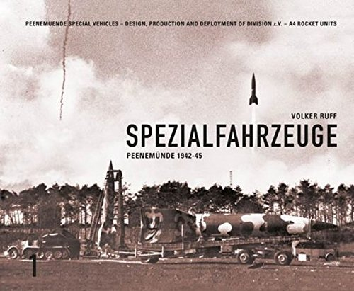 SPEZIALFAHRZEUGE Peenemuende 1942-45: PEENEMUNDE SPECIALVEHICLES - DESIGN, PRODUCTION AND DEPLOYMENT OF DiVISION z.V. - A4 ROCKET UNITS
