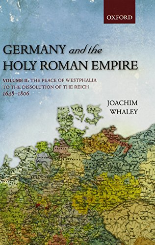 Germany and the Holy Roman Empire, Volume 2: The Peace of Westphalia to the Dissolution of the Reich, 1648-1806 (Oxford History of Early Modern Europe)