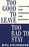 Too Good To Leave, Too Bad To Stay: A Step By Step Guide To Help You Decide Whether To Stay In Or Ge | Kirshenbaum Mira