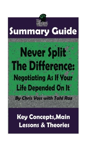 SUMMARY: Never Split The Difference: Negotiating As If Your Life Depended On It: by Chris Voss | The MW Summary Guide ((Negotiation & Mediation, Persuasion, Sales Skills, Management & Leadership))