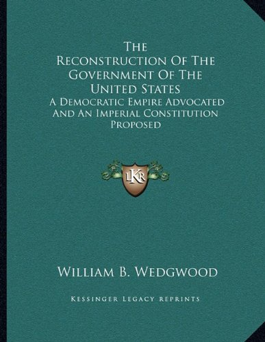 The Reconstruction of the Government of the United States: A Democratic Empire Advocated and an Imperial Constitution Proposed Wedgwood Imperial